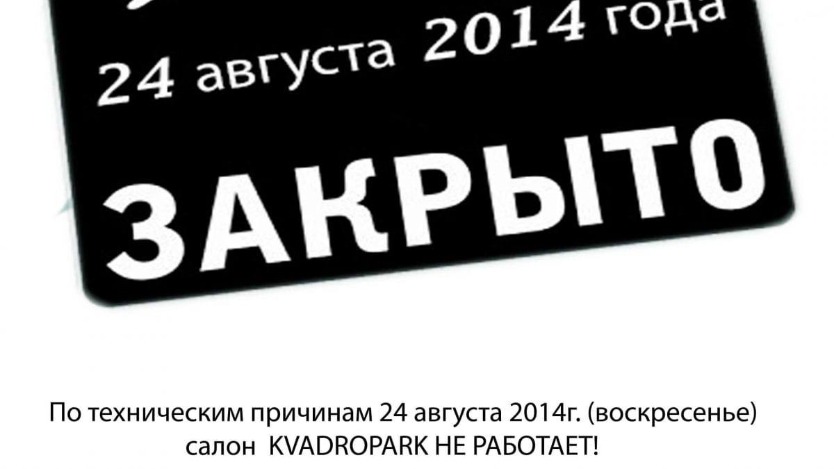 24 августа 2014 года (воскресенье), салон KVADROPARK НЕ РАБОТАЕТ!